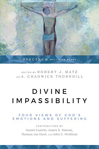 Divine Impassibility: Four Views of God's Emotions and Suffering (Spectrum Multiview Books) by [Thomas Jay Oord, Robert J. Matz, A. Chadwick Thornhill]