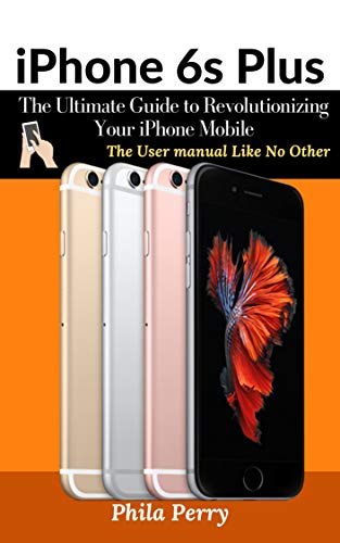 iPhone 6s Plus: The Ultimate Guide to Revolutionizing Your iPhone Mobile : The User Manual like No Other…