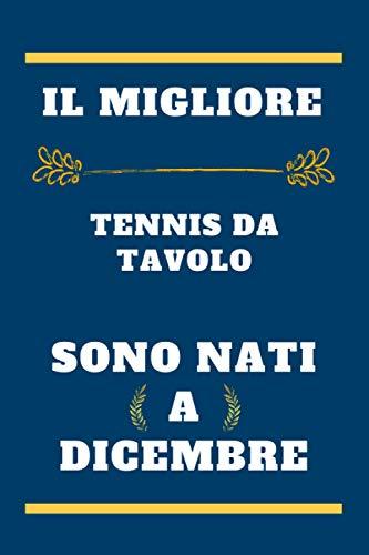 il migliore Tennis da tavolo sono nati a dicembre: quaderno a righe, regalo di compleanno per giocatore di Tennis da tavolo , regalo per Tennis da ... nato a dicembre , 110 pagine (6 x 9) pollici