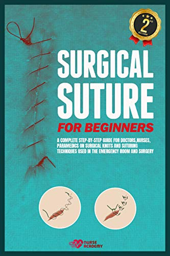 Surgical Suture for Beginners: A complete step-by-step guide for doctors, nurses, paramedics on surgical knots and suturing techniques used in the emergency room and surgery by [Nurse Academy]