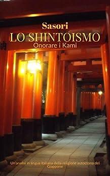 Lo Shintoismo: onorare i Kami: Un'analisi in lingua italiana della religione autoctona del Giappone (Italian Edition)
