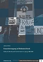 Frauenbewegung in Ostdeutschland: Aufbruch, Revolte und Transformation in Leipzig 1980-2000