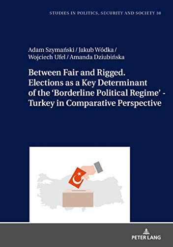 Between Fair and Rigged. Elections as a Key Determinant of the Borderline Political Regime - Turkey in Comparative Perspective (Studies in Politics, Security and Society Book 30) (English Edition)