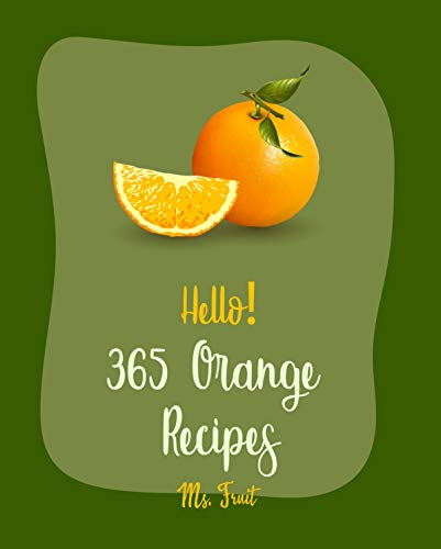 Hello! 365 Orange Recipes: Best Orange Cookbook Ever For Beginners [Cake Fillings Cookbook, Easy Juicing Recipes, Asian Salad Cookbook, Carrot Cake Recipe, Healthy Salad Dressing Recipe] [Book 1]
