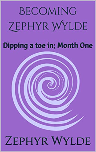 Becoming Zephyr Wylde : Dipping a toe in; Month One...