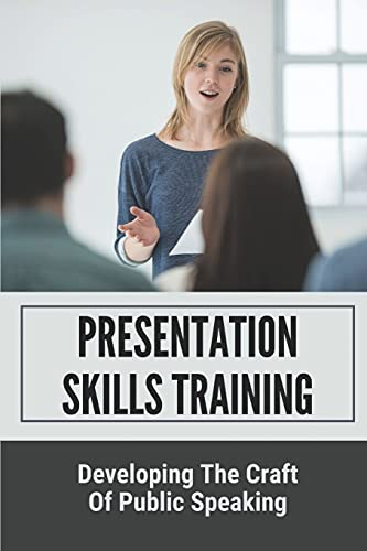 Presentation Skills Training: Developing The Craft Of Public Speaking: How To Giving A Speech