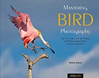 Mastering Bird Photography: The Art, Craft, and Technique of Photographing Birds and Their Behavior