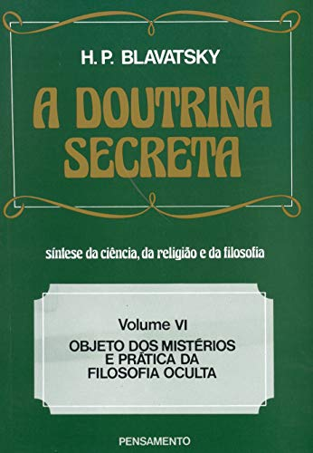 A Doutrina Secreta - (Vol. VI): Objeto dos Mistérios e Prática da Filosofia Oculta: Volume 6
