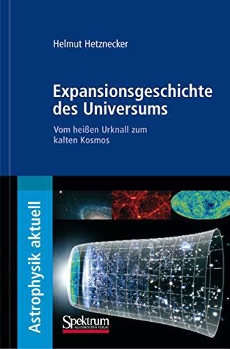 Expansionsgeschichte des Universums: Vom heißen Urknall zum kalten Kosmos (Astrophysik aktuell)