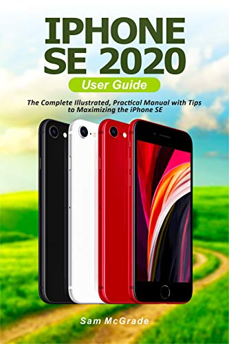 iPhone SE 2020 User Guide: The Complete Illustrated, Practical Manual with Tips to Maximizing the iPhone SE (English Edition)