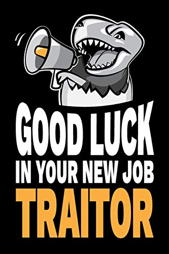 Good Luck In Your New Job Traitor: Funny Sarcastic Congratulations for Co-Worker Going Away Party Notebook Journal Diary Gag Gift