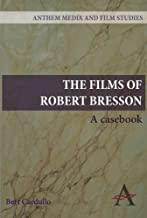 The Films of Robert Bresson: A Casebook (Anthem Art and Culture)