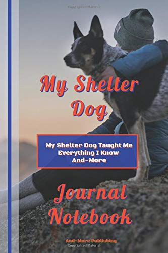 My Shelter Dog Journal Notebook, My Shelter Dog Taught Me Everything I Know And-More!: Paperback, 6