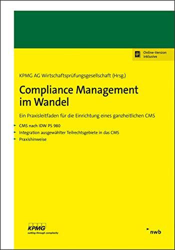 Compliance Management im Wandel: Ein Praxisleitfaden für die Einrichtung eines ganzheitlichen CMS. CMS nach IDW PS 980. Integration ausgewählter Teilrechtsgebiete in das CMS. Praxishinweise.