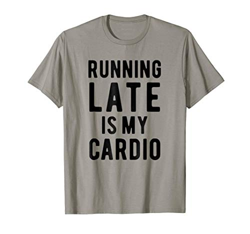Running late is my cardio, funny t-shirt, gift idea