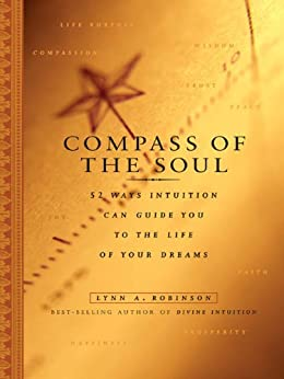Compass of the Soul: 52 Ways Intuition Can Guide You to the Life of Your Dreams by [Lynn A. Robinson]