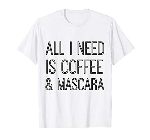 All I Need Is Coffee Mascara Tshirt