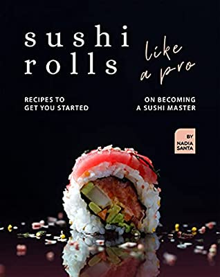Sushi Rolls Like a Pro: Recipes to Get You Started on Becoming a Sushi Master