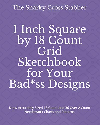 1 Inch Square by 18 Count Grid Sketchbook for Your Bad*ss Designs: Draw Accurately Sized 18 Count and 36 Over 2 Count Needlework Charts and Patterns (DIY Design Supply Journals)