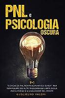 PNL e Psicologia Oscura: 9 + 1 Tecniche di PNL per Principianti ed Esperti per Manipolare gli Altri Migliorando l'Arte della Persuasione e il Linguaggio del Corpo