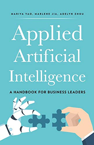 Compare Textbook Prices for Applied Artificial Intelligence: A Handbook For Business Leaders  ISBN 9780998289021 by Yao, Mariya,Zhou, Adelyn,Jia, Marlene