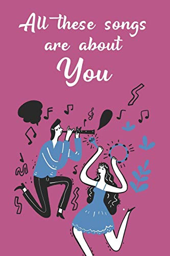 All These Songs Are All About You: Funny Blank Songbook Playlist & Setlist Log Book for DJs, Musicians, Artists - Novelty Gift For Music Lovers and ... Track of Favorite Songs (6
