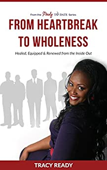 From Heartbreak to Wholeness: Healed, Equipped and Renewed from the Inside Out by [Tracy Ready]
