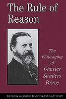 The Rule of Reason: The Philosophy of Charles Sanders Peirce (Toronto Studies in Philosophy)