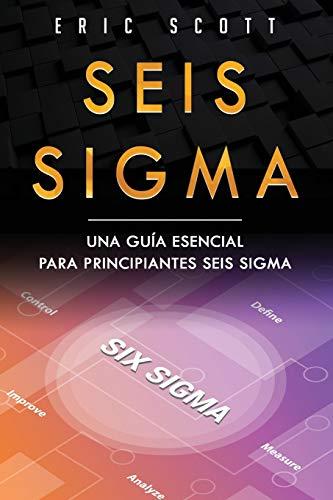 Seis Sigma: Una guía esencial para principiantes Seis Sigma (Six Sigma Spanish Edition): 1