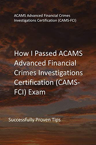 How I Passed ACAMS Advanced Financial Crimes Investigations Certification (CAMS-FCI) Exam : Successfully Proven Tips (English Edition)