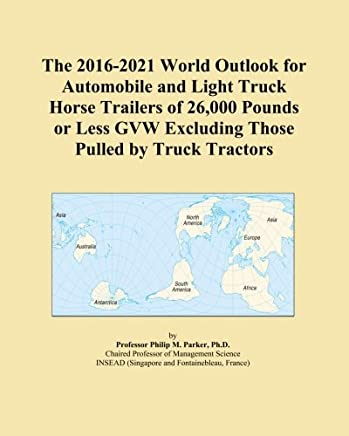 The 2016-2021 World Outlook for Automobile and Light Truck Horse Trailers of 26,000 Pounds or Less GVW Excluding Those Pulled by Truck Tractors