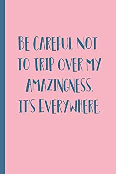Paperback Be careful not to trip over my amazingness. It's everywhere.: Blank Lined Journal Gift Book