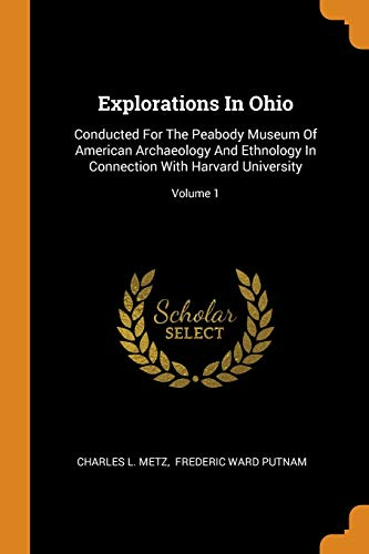 Explorations in Ohio: Conducted for the Peabody Museum of American Archaeology and Ethnology in Connection with Harvard University; Volume 1