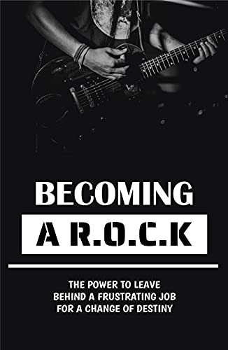 Becoming A R.O.C.K: The Power To Leave Behind A Frustrating Job For A Change Of Destiny: Starting A New Project (English Edition)