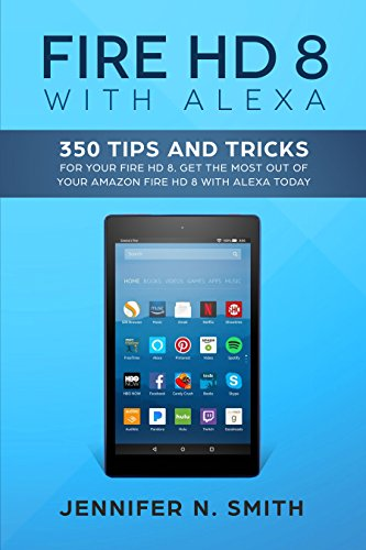 Fire HD 8 with Alexa: 350 Tips and Tricks For Your Fire HD 8. Get The Most Out Of Your Amazon Fire HD 8 With Alexa Today (English Edition)