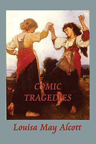 Comic Tragedies: Written by Jo and Meg and Acted by the Little Women