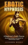 Erotic Hypnosis: A Beginner's Crash Course (including femdom, and female-led relationships scripts) (Guided Meditations For a Thriving Sex Life Book 1)
