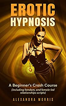 Erotic Hypnosis  A Beginner s Crash Course  including femdom and female-led relationships scripts   Guided Meditations For a Thriving Sex Life Book 1