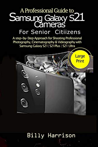 A Profession Guide to Samsung Galaxy S21 Cameras For Senior Citizens: A step-by-step Approach for for Shooting Professional Photography, ... with Samsung Galaxy S21| S21 Plus| S21 Ultra&