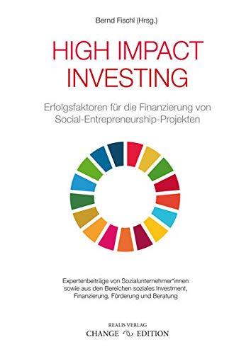 High Impact Investing: Erfolgsfaktoren für die Finanzierung von Social-Entrepreneurship-Projekten (CHANGE EDITION)