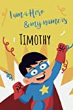 I am a Hero and my name is Timothy: Writing And Drawing Journal Notebook for boys,sketch book for Kids, Timothy's Personalized Birthday Gift, For 4-12 ... Son or Nephew Happy Birthday in your