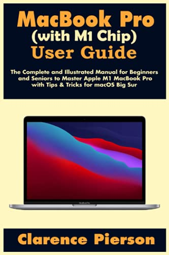 MacBook Pro (with M1 Chip) User Guide: The Complete and Illustrated Manual for Beginners and Seniors to Master Apple M1 MacBook Pro with Tips & Tricks for macOS Big Sur