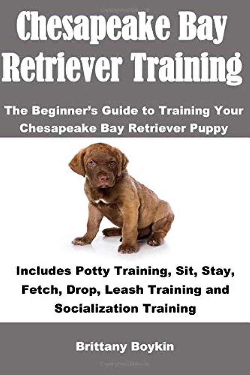 ボーカル東方たらいChesapeake Bay Retriever Training: The Beginner's Guide to Training Your Chesapeake Bay Retriever Puppy: Includes Potty Training, Sit, Stay, Fetch, Drop, Leash Training and Socialization Training