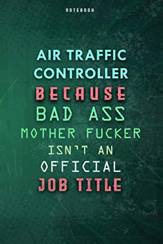 Air Traffic Controller Because Bad Ass Mother F*cker Isn't An Official Job Title Lined Notebook Journal Gift: Daily Journal, 6x9 inch, To Do List, ... Budget, Weekly, Over 100 Pages, Gym, Planner