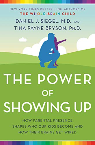 The Power of Showing Up: How Parental Presence Shapes Who Our Kids Become and How Their Brains Get Wired