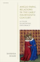 Anglo-Papal Relations in the Early Fourteenth Century: A Study in Medieval Diplomacy (Oxford Studies in Medieval European History)
