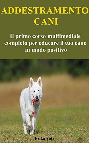 ADDESTRAMENTO CANI: Il Primo Corso Multimediale Completo Per Educare Il Tuo Cane In Modo Positivo (Educazione Cinofila Vol. 1)
