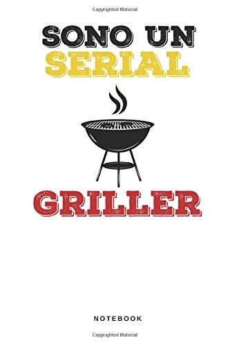 Sono Un Serial Griller - Notebook: Taccuino Journal - libretto d'appunti - blocco - notes - quaderno - agendina - Giornale per uomini e donne - ... Steak ferri barbecue - 110 pagine allineate