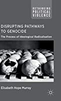 Disrupting Pathways to Genocide: The Process of Ideological Radicalization (Rethinking Political Violence)