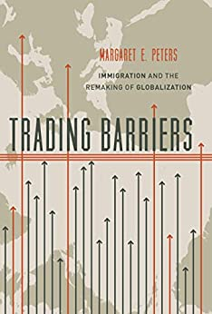 Trading Barriers: Immigration and the Remaking of Globalization by [Margaret Peters]